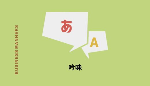吟味とはどんな意味?使い方の例文や類語・類義語、反対語、英語も解説